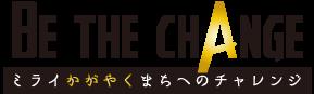 be the change~ミライ輝くまちへのチャレンジ~